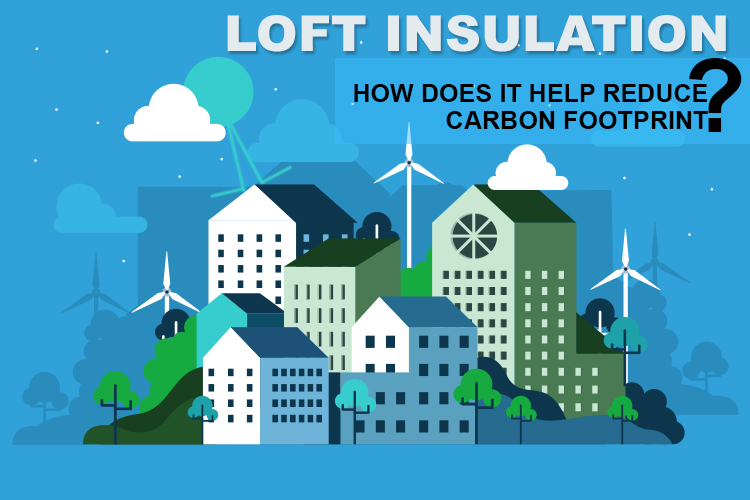Loft Insulation – How Does It Help Reduce Carbon Footprint